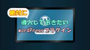 wordPressプラグインのおすすめ!ブログ運営で絶対に導入しておきたい14選